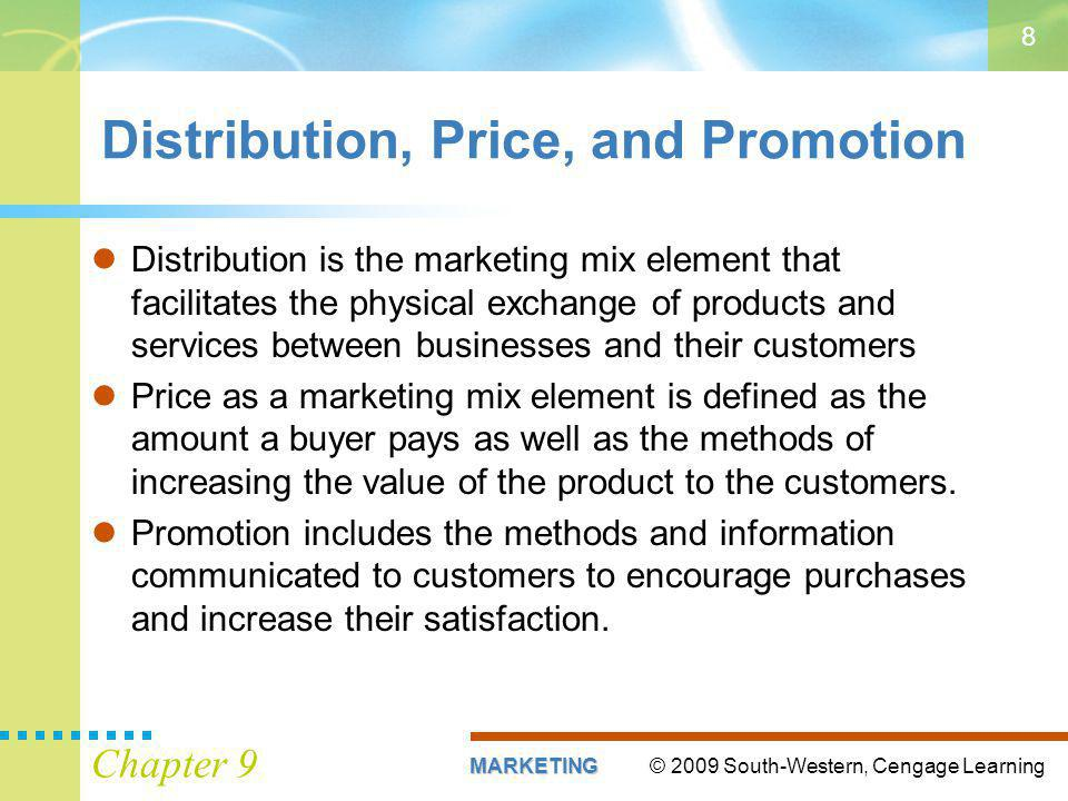 © 2009 South-Western, Cengage LearningMARKETING Chapter 9 8 Distribution, Price, and Promotion Distribution is the marketing mix element that facilitates the physical exchange of products and services between businesses and their customers Price as a marketing mix element is defined as the amount a buyer pays as well as the methods of increasing the value of the product to the customers.