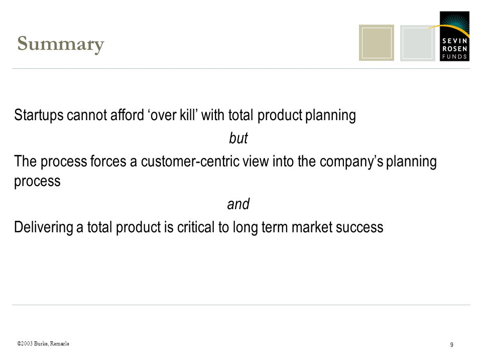 ©2003 Burke, Remacle 9 Summary Startups cannot afford over kill with total product planning but The process forces a customer-centric view into the companys planning process and Delivering a total product is critical to long term market success
