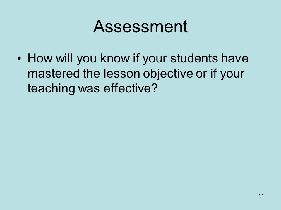 Assessment How will you know if your students have mastered the lesson objective or if your teaching was effective.
