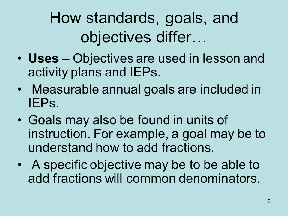 6 How standards, goals, and objectives differ… Uses – Objectives are used in lesson and activity plans and IEPs.