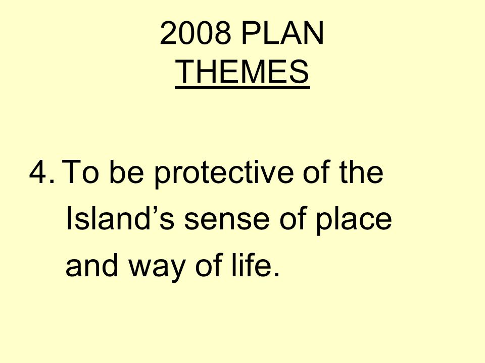 2008 PLAN THEMES 4.To be protective of the Islands sense of place and way of life.