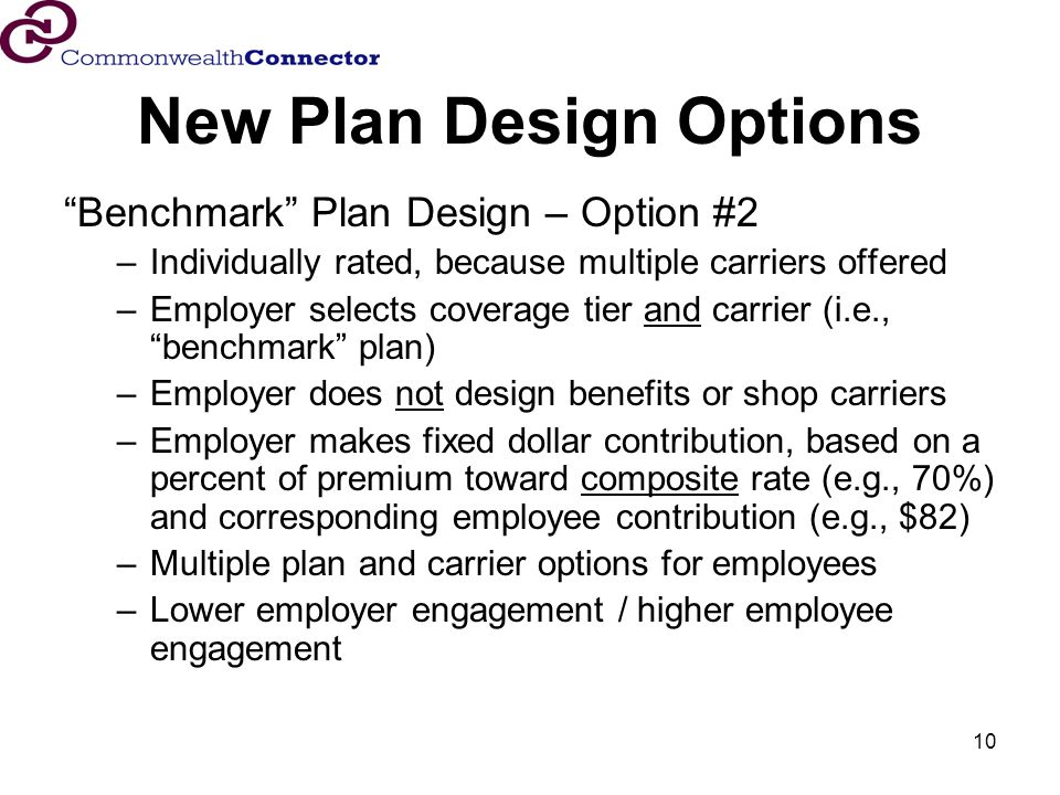 10 New Plan Design Options Benchmark Plan Design – Option #2 –Individually rated, because multiple carriers offered –Employer selects coverage tier and carrier (i.e., benchmark plan) –Employer does not design benefits or shop carriers –Employer makes fixed dollar contribution, based on a percent of premium toward composite rate (e.g., 70%) and corresponding employee contribution (e.g., $82) –Multiple plan and carrier options for employees –Lower employer engagement / higher employee engagement