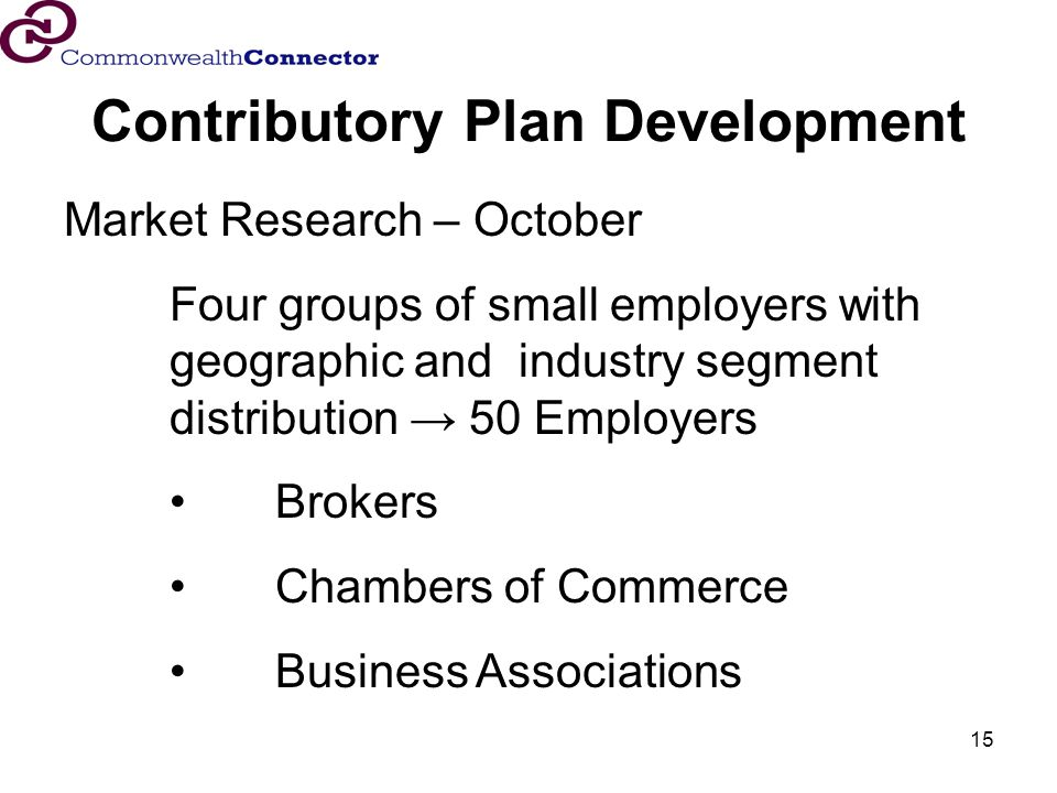 15 Contributory Plan Development Market Research – October Four groups of small employers with geographic and industry segment distribution 50 Employers Brokers Chambers of Commerce Business Associations