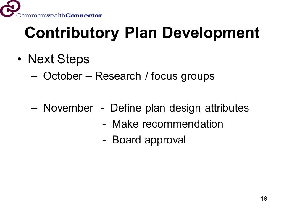 16 Contributory Plan Development Next Steps – October – Research / focus groups – November - Define plan design attributes - Make recommendation - Board approval