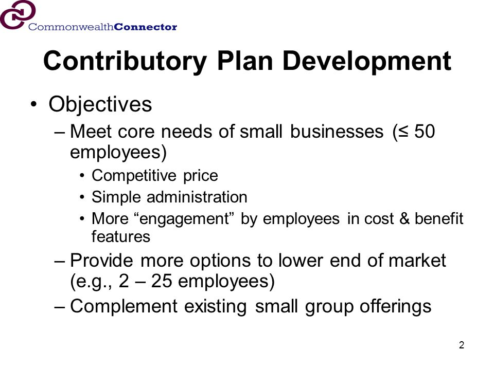 2 Contributory Plan Development Objectives –Meet core needs of small businesses ( 50 employees) Competitive price Simple administration More engagement by employees in cost & benefit features –Provide more options to lower end of market (e.g., 2 – 25 employees) –Complement existing small group offerings