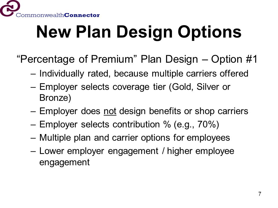 7 New Plan Design Options Percentage of Premium Plan Design – Option #1 –Individually rated, because multiple carriers offered –Employer selects coverage tier (Gold, Silver or Bronze) –Employer does not design benefits or shop carriers –Employer selects contribution % (e.g., 70%) –Multiple plan and carrier options for employees –Lower employer engagement / higher employee engagement