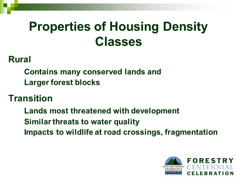Properties of Housing Density Classes Rural Contains many conserved lands and Larger forest blocks Transition Lands most threatened with development Similar threats to water quality Impacts to wildlife at road crossings, fragmentation