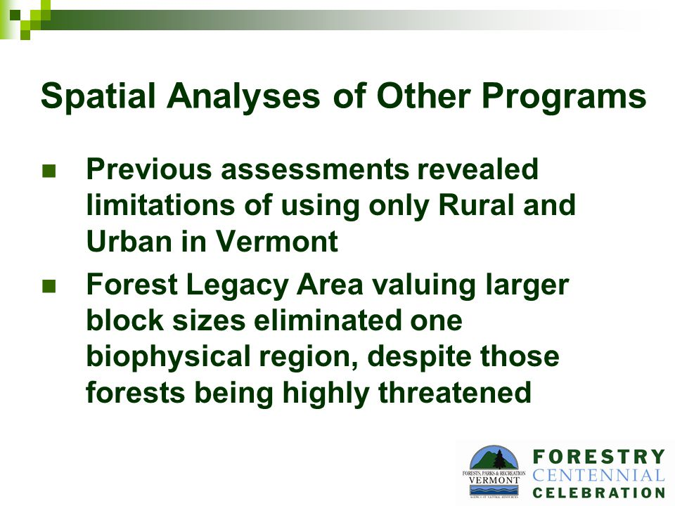 Spatial Analyses of Other Programs Previous assessments revealed limitations of using only Rural and Urban in Vermont Forest Legacy Area valuing larger block sizes eliminated one biophysical region, despite those forests being highly threatened