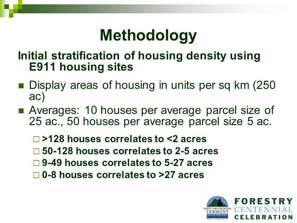 Methodology Initial stratification of housing density using E911 housing sites Display areas of housing in units per sq km (250 ac) Averages: 10 houses per average parcel size of 25 ac., 50 houses per average parcel size 5 ac.
