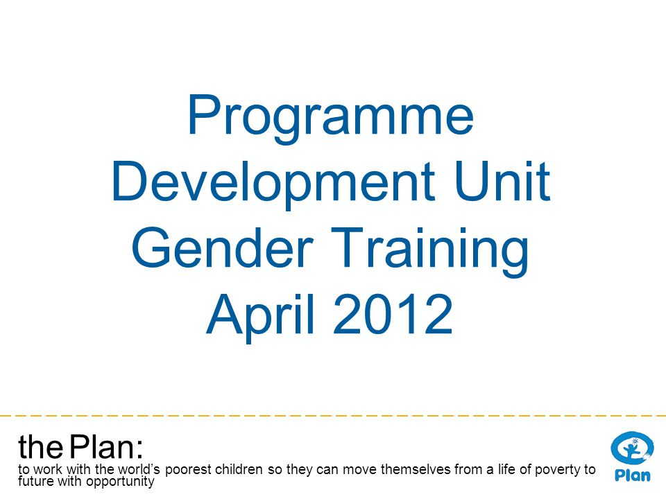 the Plan: to work with the worlds poorest children so they can move themselves from a life of poverty to a future with opportunity Programme Development Unit Gender Training April 2012
