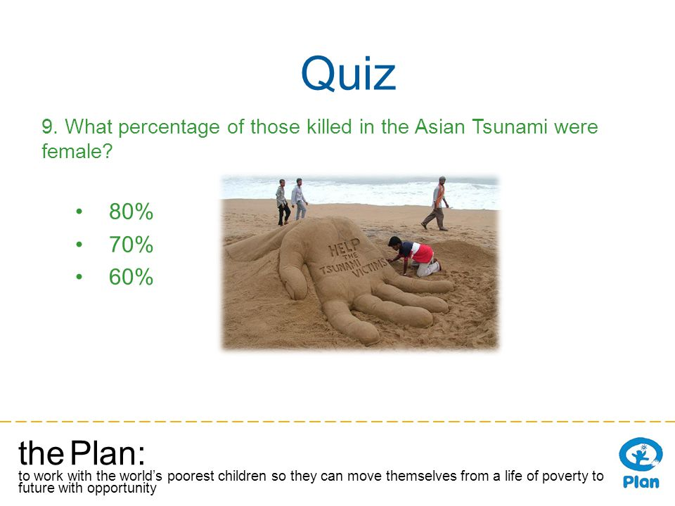 the Plan: to work with the worlds poorest children so they can move themselves from a life of poverty to a future with opportunity Quiz 9.