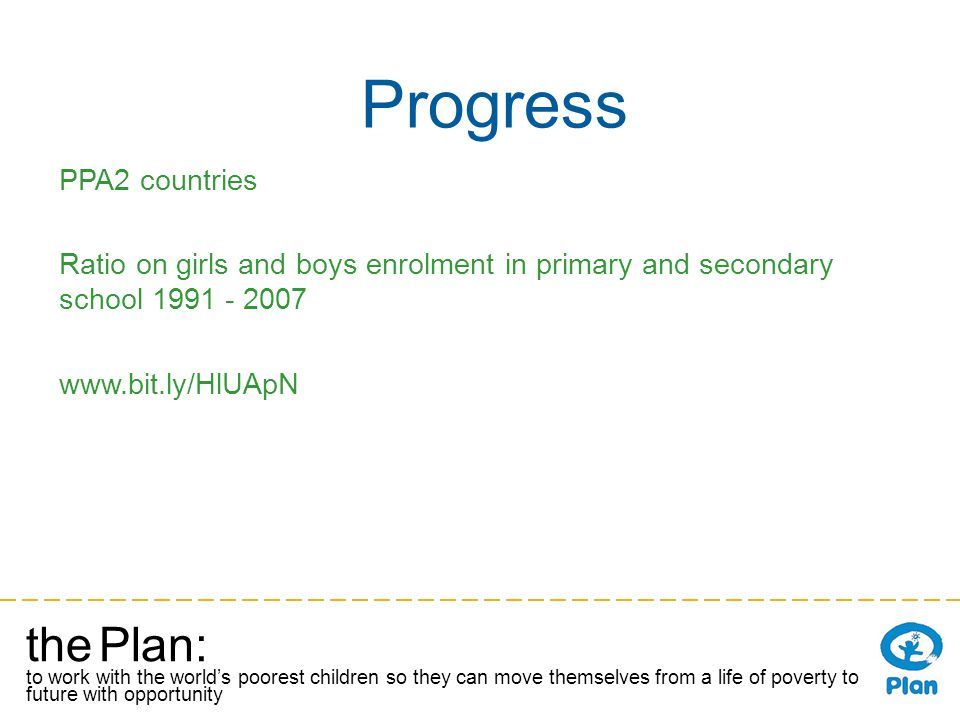 the Plan: to work with the worlds poorest children so they can move themselves from a life of poverty to a future with opportunity Progress PPA2 countries Ratio on girls and boys enrolment in primary and secondary school 1991 - 2007 www.bit.ly/HlUApN