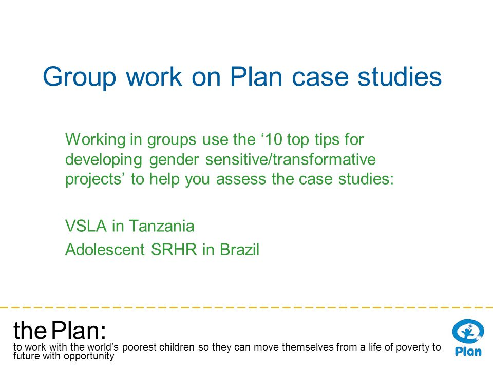 the Plan: to work with the worlds poorest children so they can move themselves from a life of poverty to a future with opportunity Group work on Plan case studies Working in groups use the 10 top tips for developing gender sensitive/transformative projects to help you assess the case studies: VSLA in Tanzania Adolescent SRHR in Brazil