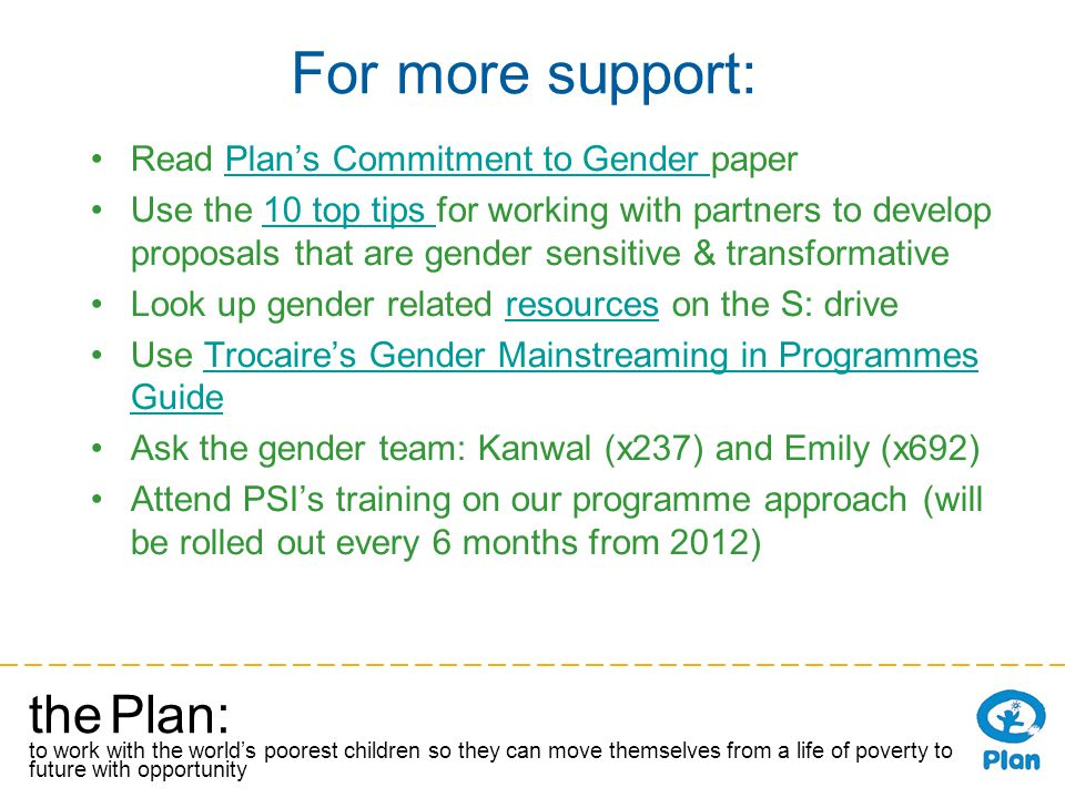 the Plan: to work with the worlds poorest children so they can move themselves from a life of poverty to a future with opportunity For more support: Read Plans Commitment to Gender paperPlans Commitment to Gender Use the 10 top tips for working with partners to develop proposals that are gender sensitive & transformative10 top tips Look up gender related resources on the S: driveresources Use Trocaires Gender Mainstreaming in Programmes GuideTrocaires Gender Mainstreaming in Programmes Guide Ask the gender team: Kanwal (x237) and Emily (x692) Attend PSIs training on our programme approach (will be rolled out every 6 months from 2012)