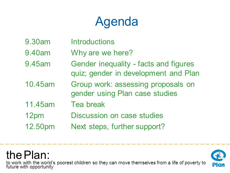 the Plan: to work with the worlds poorest children so they can move themselves from a life of poverty to a future with opportunity Agenda 9.30amIntroductions 9.40amWhy are we here.