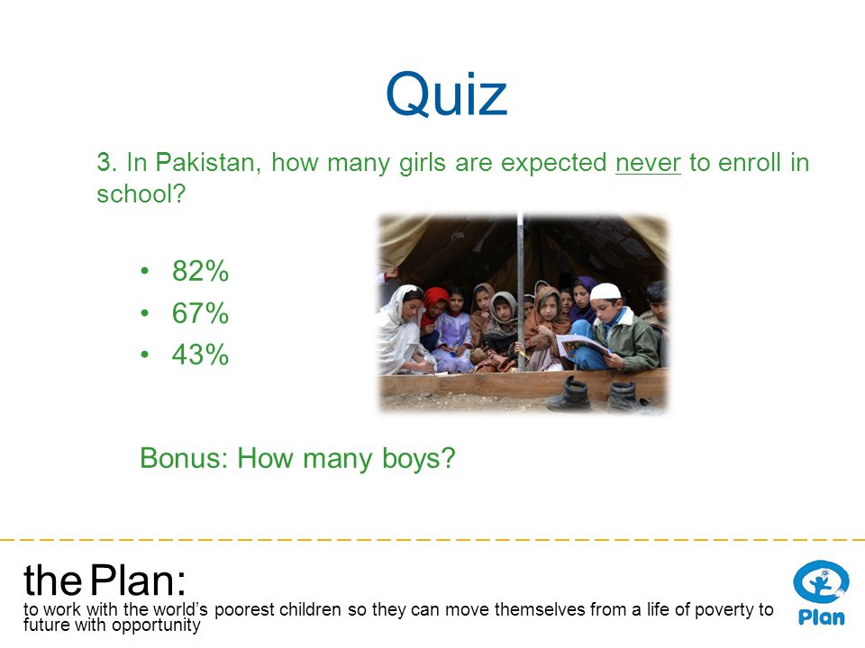 the Plan: to work with the worlds poorest children so they can move themselves from a life of poverty to a future with opportunity Quiz 3.