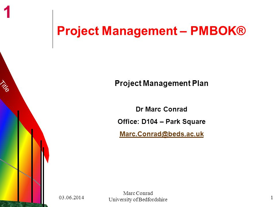 1 03.06.2014 Marc Conrad University of Bedfordshire 1 Project Management – PMBOK® Project Management Plan Dr Marc Conrad Office: D104 – Park Square Marc.Conrad@beds.ac.uk Title