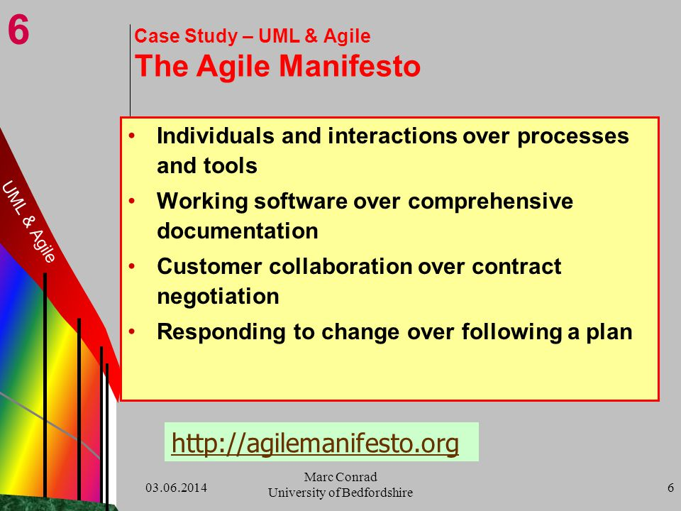 6 03.06.2014 Marc Conrad University of Bedfordshire 6 Case Study – UML & Agile The Agile Manifesto Individuals and interactions over processes and tools Working software over comprehensive documentation Customer collaboration over contract negotiation Responding to change over following a plan http://agilemanifesto.org UML & Agile