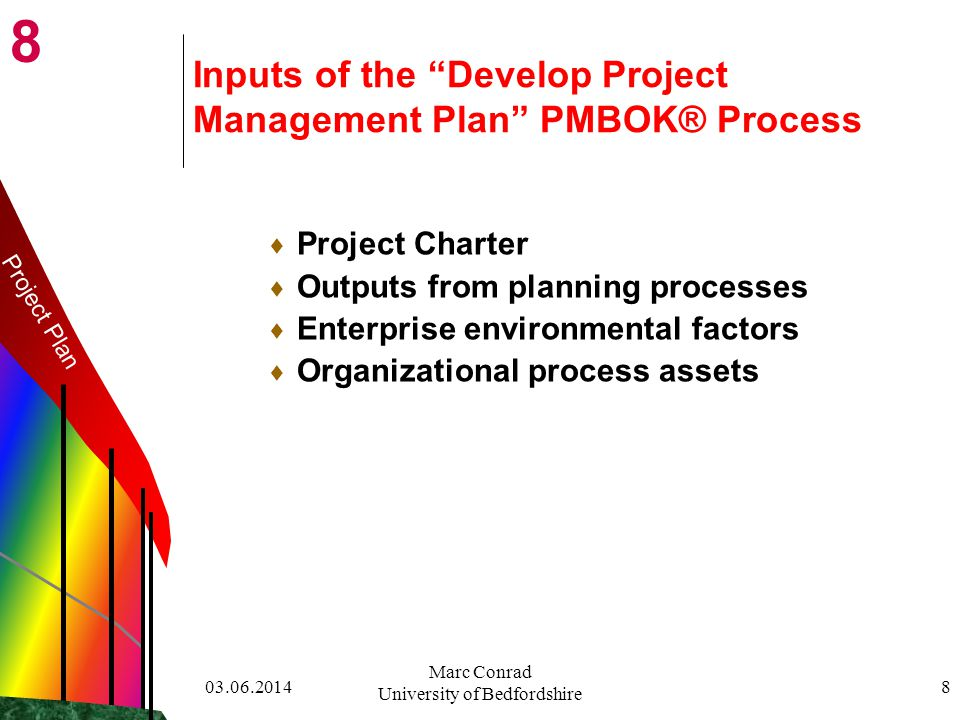 8 03.06.2014 Marc Conrad University of Bedfordshire 8 Inputs of the Develop Project Management Plan PMBOK® Process Project Charter Outputs from planning processes Enterprise environmental factors Organizational process assets Project Plan
