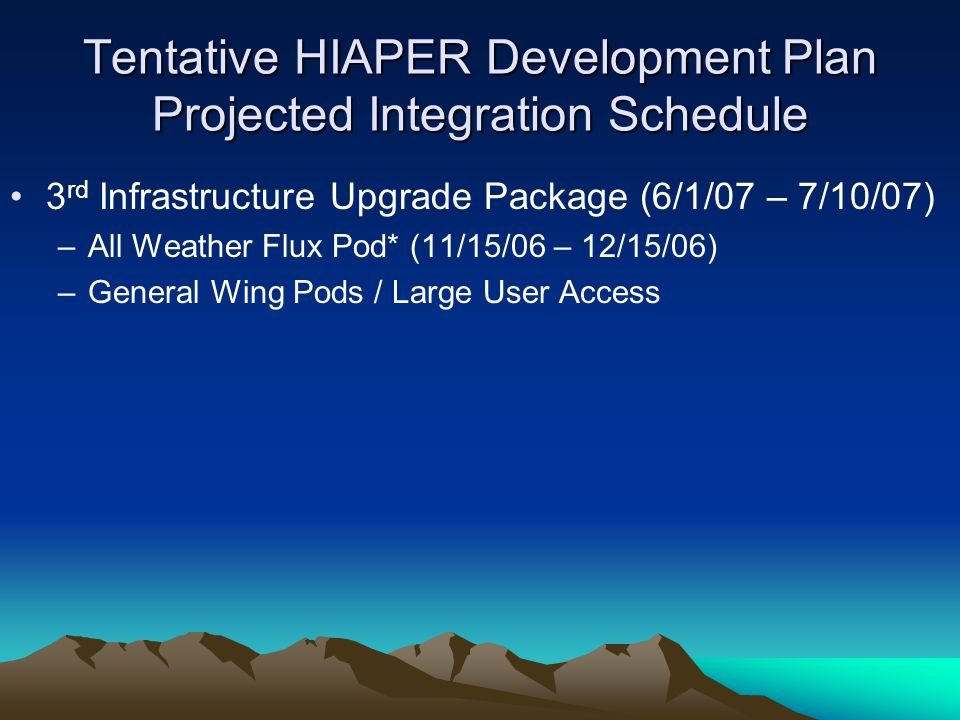 Tentative HIAPER Development Plan Projected Integration Schedule 3 rd Infrastructure Upgrade Package (6/1/07 – 7/10/07) –All Weather Flux Pod* (11/15/06 – 12/15/06) –General Wing Pods / Large User Access