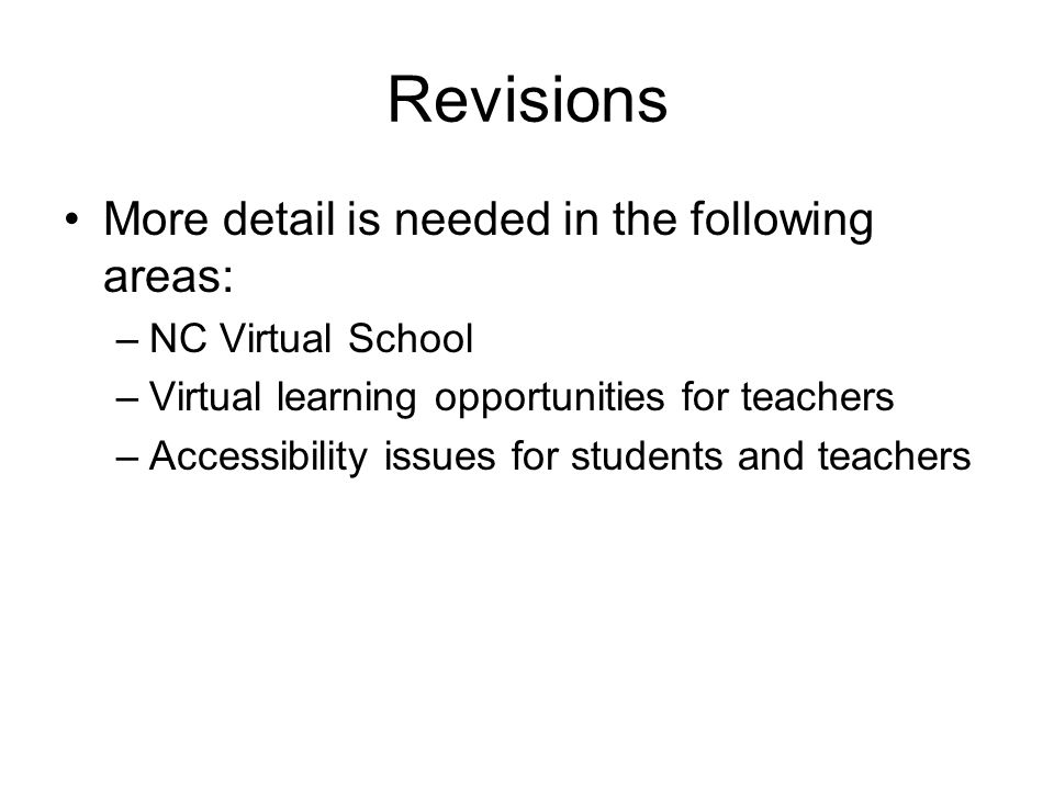 Revisions More detail is needed in the following areas: –NC Virtual School –Virtual learning opportunities for teachers –Accessibility issues for students and teachers