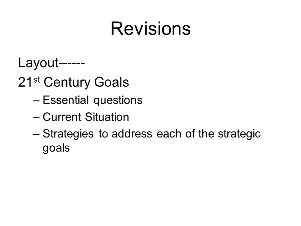 Revisions Layout------ 21 st Century Goals –Essential questions –Current Situation –Strategies to address each of the strategic goals