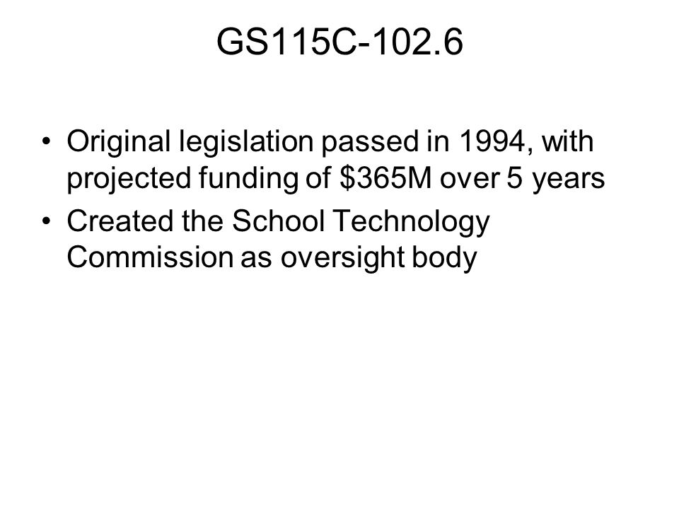 GS115C-102.6 Original legislation passed in 1994, with projected funding of $365M over 5 years Created the School Technology Commission as oversight body