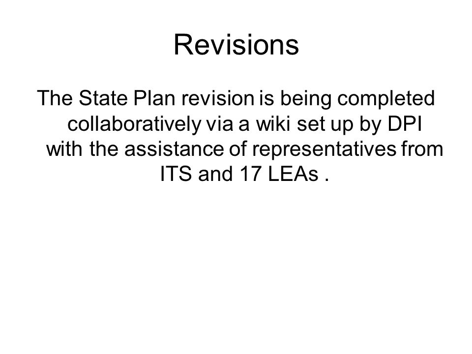 Revisions The State Plan revision is being completed collaboratively via a wiki set up by DPI with the assistance of representatives from ITS and 17 LEAs.