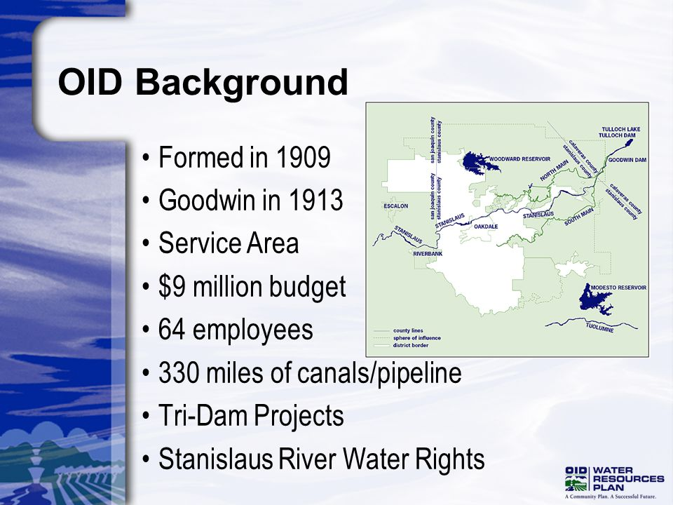 OID Background Formed in 1909 Goodwin in 1913 Service Area $9 million budget 64 employees 330 miles of canals/pipeline Tri-Dam Projects Stanislaus River Water Rights