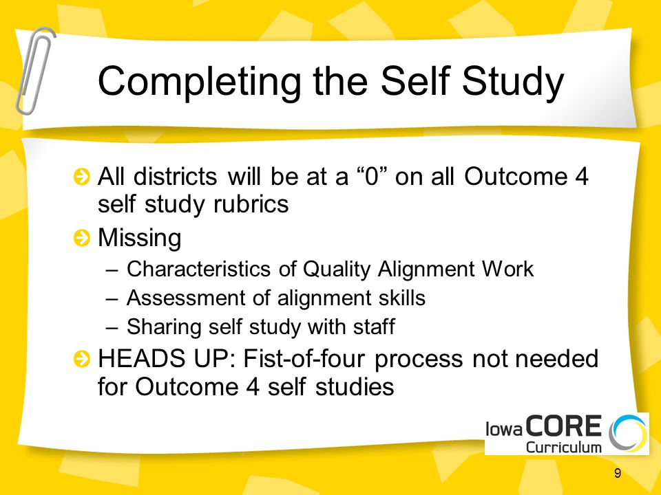 Completing the Self Study All districts will be at a 0 on all Outcome 4 self study rubrics Missing –Characteristics of Quality Alignment Work –Assessment of alignment skills –Sharing self study with staff HEADS UP: Fist-of-four process not needed for Outcome 4 self studies 9