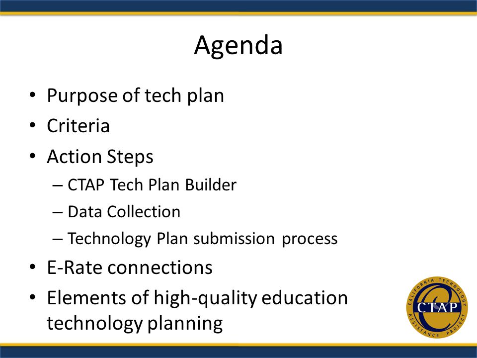 Agenda Purpose of tech plan Criteria Action Steps – CTAP Tech Plan Builder – Data Collection – Technology Plan submission process E-Rate connections Elements of high-quality education technology planning