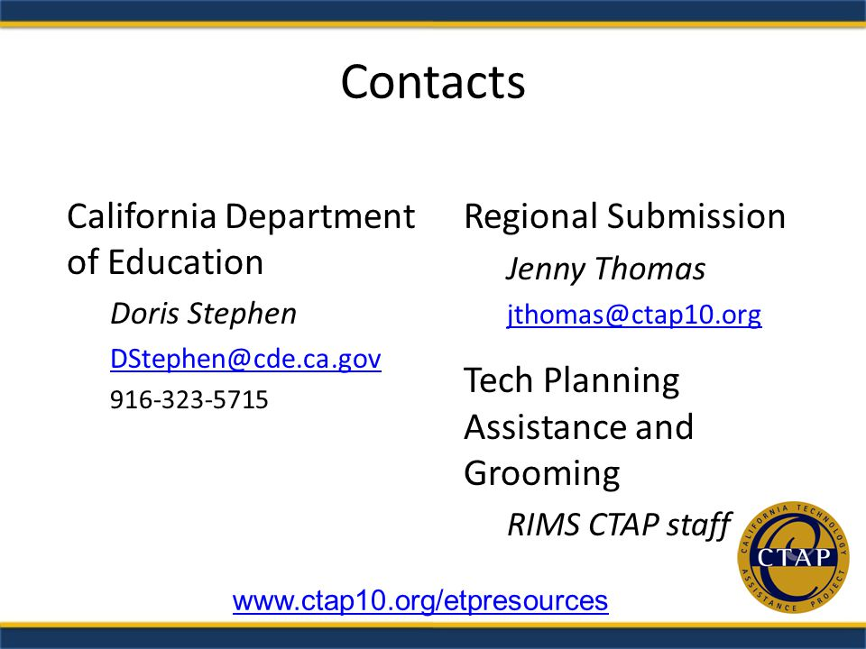 Contacts California Department of Education Doris Stephen Regional Submission Jenny Thomas Tech Planning Assistance and Grooming RIMS CTAP staff