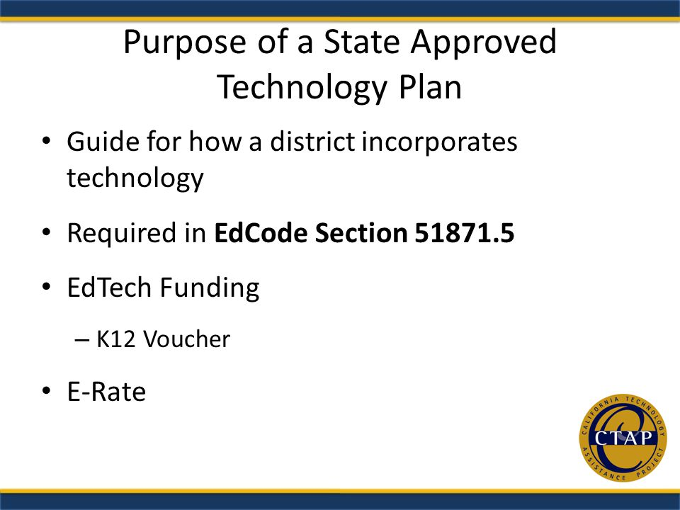 Purpose of a State Approved Technology Plan Guide for how a district incorporates technology Required in EdCode Section EdTech Funding – K12 Voucher E-Rate