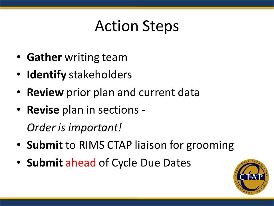 Action Steps Gather writing team Identify stakeholders Review prior plan and current data Revise plan in sections - Order is important.