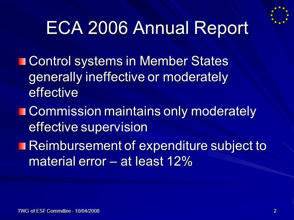 TWG of ESF Committee - 10/04/20082 ECA 2006 Annual Report Control systems in Member States generally ineffective or moderately effective Commission maintains only moderately effective supervision Reimbursement of expenditure subject to material error – at least 12%