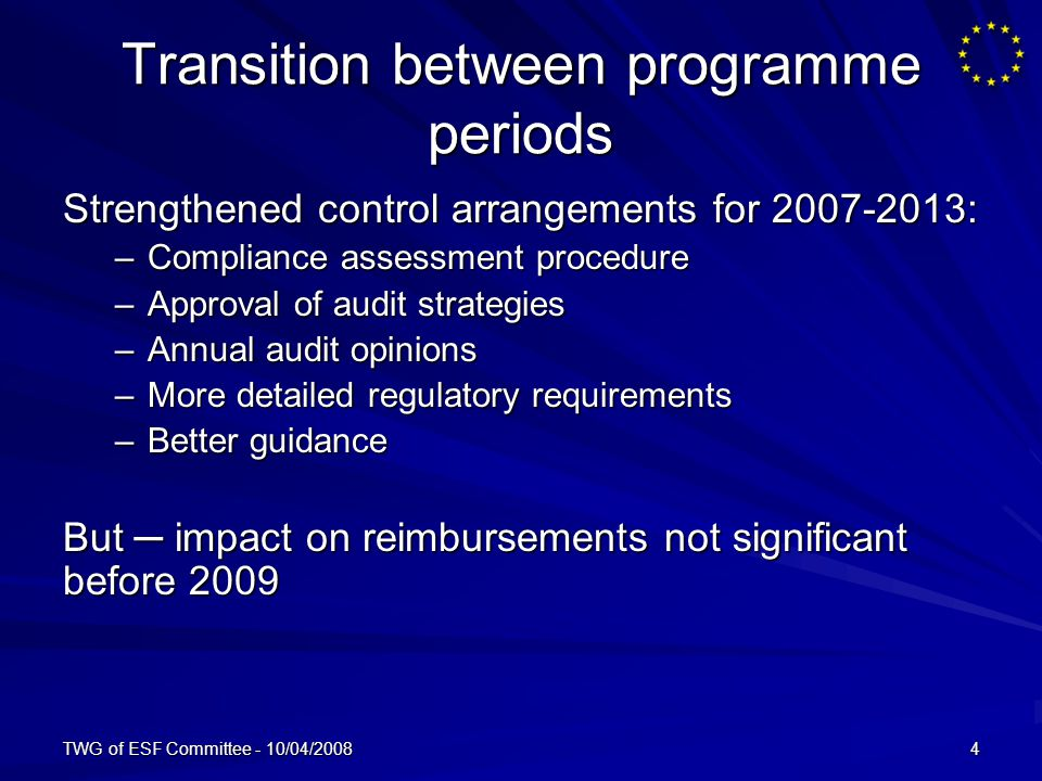 TWG of ESF Committee - 10/04/20084 Transition between programme periods Strengthened control arrangements for : –Compliance assessment procedure –Approval of audit strategies –Annual audit opinions –More detailed regulatory requirements –Better guidance But impact on reimbursements not significant before 2009