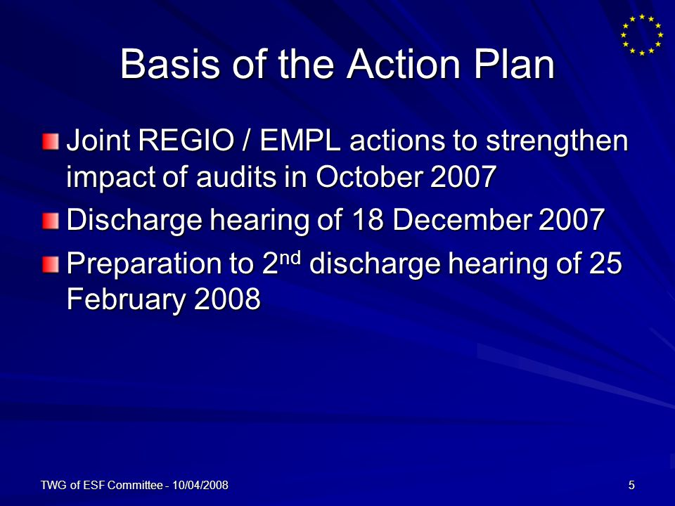 TWG of ESF Committee - 10/04/20085 Basis of the Action Plan Joint REGIO / EMPL actions to strengthen impact of audits in October 2007 Discharge hearing of 18 December 2007 Preparation to 2 nd discharge hearing of 25 February 2008