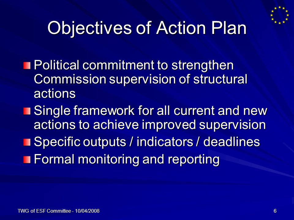 TWG of ESF Committee - 10/04/20086 Objectives of Action Plan Political commitment to strengthen Commission supervision of structural actions Single framework for all current and new actions to achieve improved supervision Specific outputs / indicators / deadlines Formal monitoring and reporting