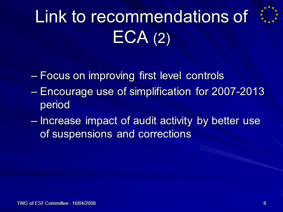 TWG of ESF Committee - 10/04/20088 Link to recommendations of ECA (2) –Focus on improving first level controls –Encourage use of simplification for period –Increase impact of audit activity by better use of suspensions and corrections