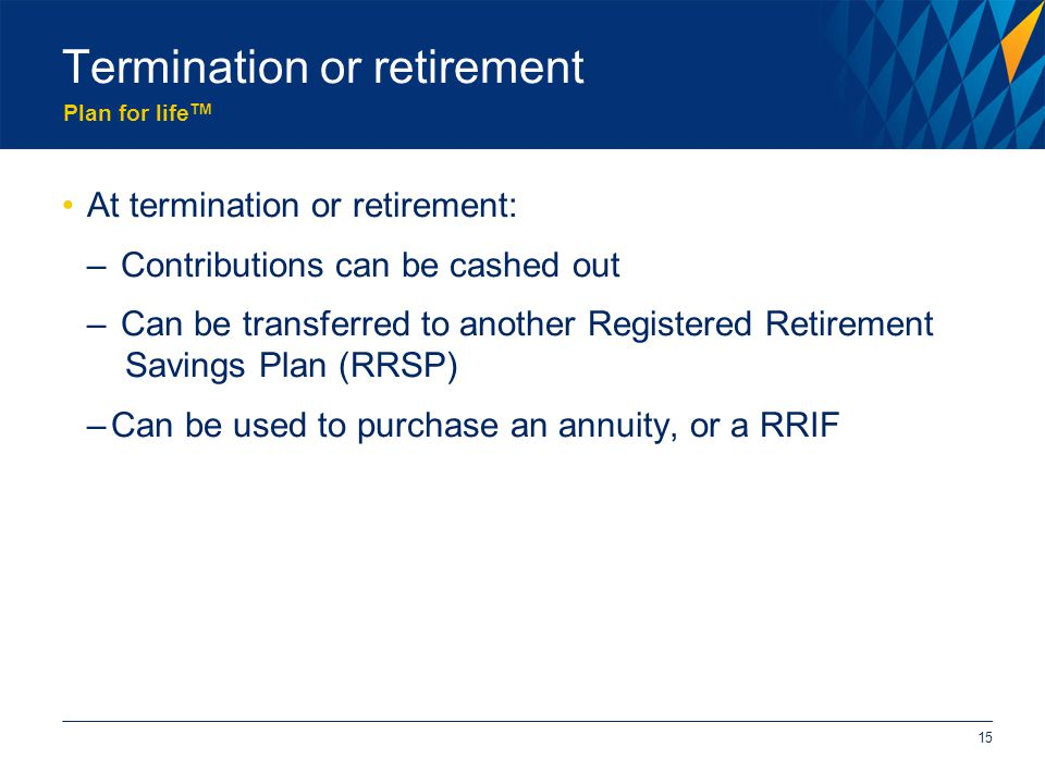 Plan for life TM Termination or retirement At termination or retirement: – Contributions can be cashed out – Can be transferred to another Registered Retirement Savings Plan (RRSP) –Can be used to purchase an annuity, or a RRIF 15