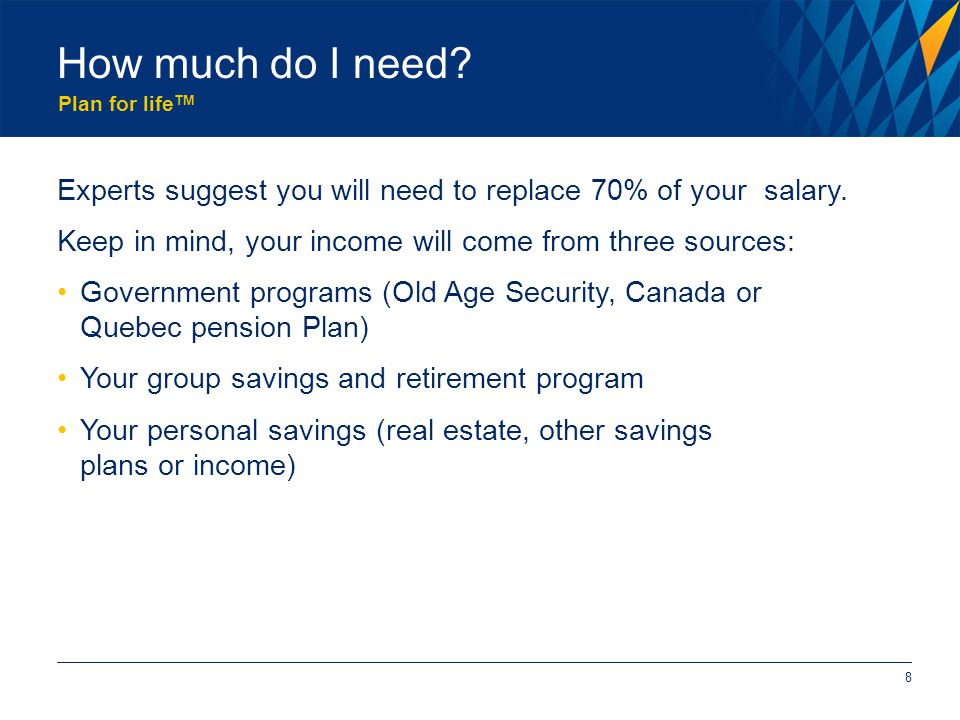 Plan for life TM How much do I need. 8 Experts suggest you will need to replace 70% of your salary.