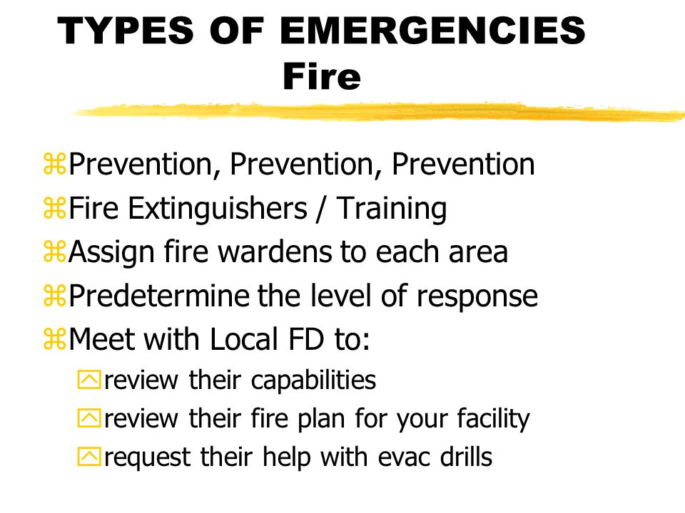 TYPES OF EMERGENCIES Fire zPrevention, Prevention, Prevention zFire Extinguishers / Training zAssign fire wardens to each area zPredetermine the level of response zMeet with Local FD to: yreview their capabilities yreview their fire plan for your facility yrequest their help with evac drills