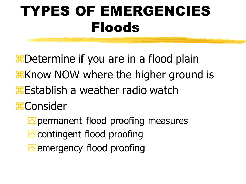 TYPES OF EMERGENCIES Floods zDetermine if you are in a flood plain zKnow NOW where the higher ground is zEstablish a weather radio watch zConsider ypermanent flood proofing measures ycontingent flood proofing yemergency flood proofing
