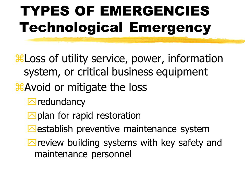 TYPES OF EMERGENCIES Technological Emergency zLoss of utility service, power, information system, or critical business equipment zAvoid or mitigate the loss yredundancy yplan for rapid restoration yestablish preventive maintenance system yreview building systems with key safety and maintenance personnel