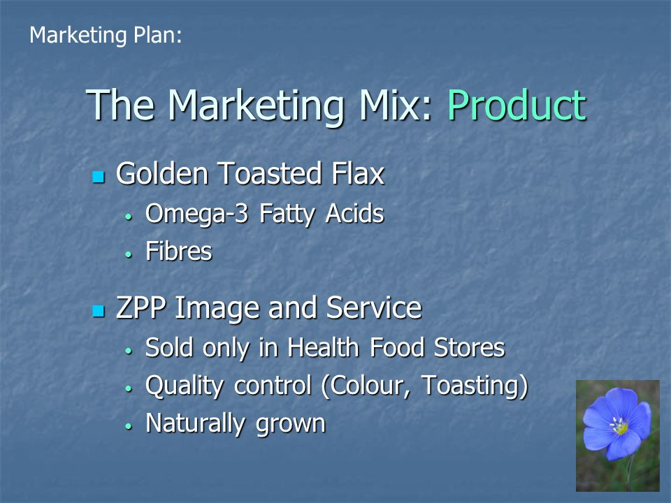 The Marketing Mix: Product Golden Toasted Flax Golden Toasted Flax Omega-3 Fatty Acids Omega-3 Fatty Acids Fibres Fibres ZPP Image and Service ZPP Image and Service Sold only in Health Food Stores Sold only in Health Food Stores Quality control (Colour, Toasting) Quality control (Colour, Toasting) Naturally grown Naturally grown Marketing Plan:
