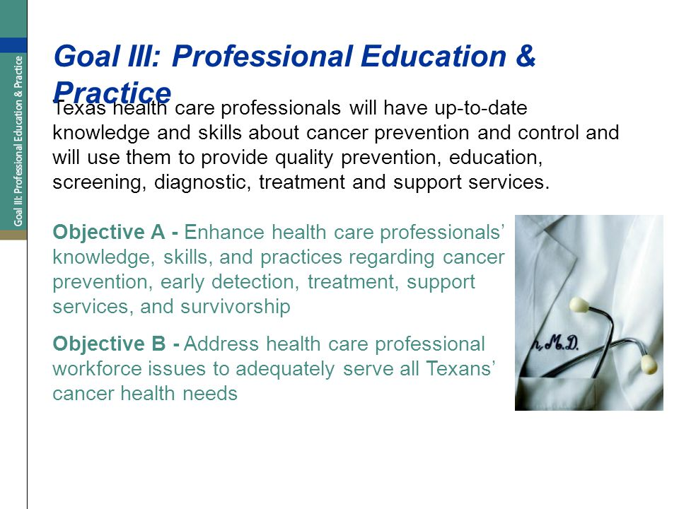 Texas health care professionals will have up-to-date knowledge and skills about cancer prevention and control and will use them to provide quality prevention, education, screening, diagnostic, treatment and support services.
