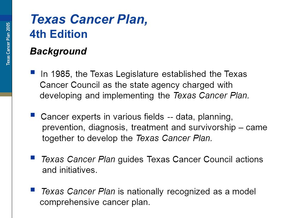 Texas Cancer Plan, 4th Edition Background In 1985, the Texas Legislature established the Texas Cancer Council as the state agency charged with developing and implementing the Texas Cancer Plan.