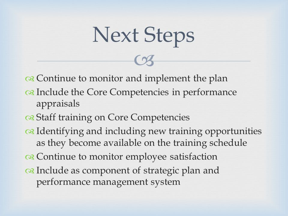 Continue to monitor and implement the plan Include the Core Competencies in performance appraisals Staff training on Core Competencies Identifying and including new training opportunities as they become available on the training schedule Continue to monitor employee satisfaction Include as component of strategic plan and performance management system Next Steps