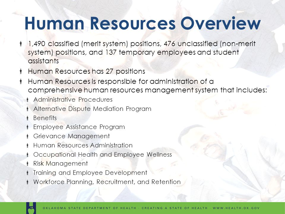 Human Resources Overview 1,490 classified (merit system) positions, 476 unclassified (non-merit system) positions, and 137 temporary employees and student assistants Human Resources has 27 positions Human Resources is responsible for administration of a comprehensive human resources management system that includes: Administrative Procedures Alternative Dispute Mediation Program Benefits Employee Assistance Program Grievance Management Human Resources Administration Occupational Health and Employee Wellness Risk Management Training and Employee Development Workforce Planning, Recruitment, and Retention