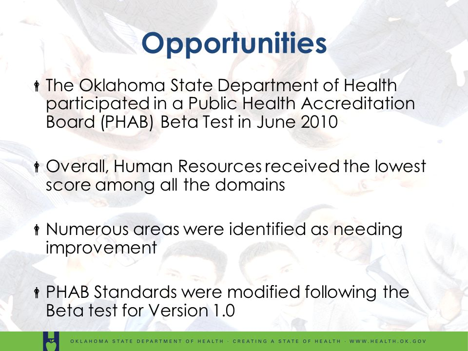 Opportunities The Oklahoma State Department of Health participated in a Public Health Accreditation Board (PHAB) Beta Test in June 2010 Overall, Human Resources received the lowest score among all the domains Numerous areas were identified as needing improvement PHAB Standards were modified following the Beta test for Version 1.0